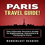 Paris Travel Guide: The Ultimate Tourist's Guide to Sightseeing, Adventure & Partying in Paris |  Wanderlust Readers
