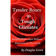 Tender Roses in Tough Climates: How To Grow Awesome Rose Garden Plants In The North (Beginner Gardening Book 6)