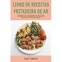 Livro de receitas Fritadeira de ar: O Completo Fácil e Abundante Ano Inteiro Mais de 199 Receitas para Refeições Saudáveis com Instruções Incrivelmente Rápidas