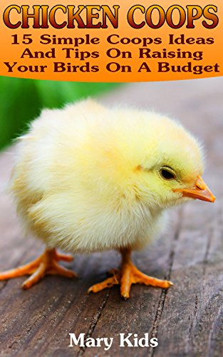 Chicken Coops: 15 Simple Coops Ideas And Tips On Raising Your Birds On A Budget: (How To Build Chicken Coop, Backyard Chicken Coops )