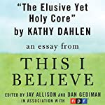 The Elusive Yet Holy Core: A 'This I Believe' Essay | Kathy Dahlen