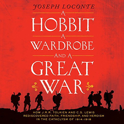 A Hobbit, A Wardrobe and a Great War: How J.R.R. Tolkien and C.S. Lewis Rediscovered Faith, Friendship, and Heroism in the Cataclysm of 1914-1918 cover