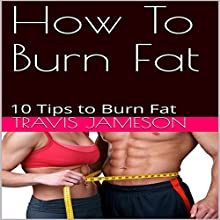 How to Burn Fat: 10 Tips to Burn Fat Audiobook by Travis Jameson Narrated by JD Kelly