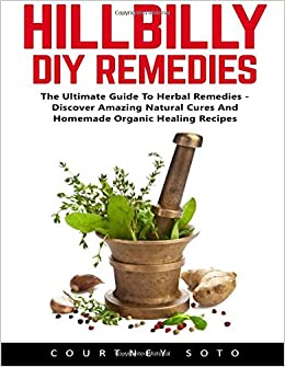 Hillbilly DIY Remedies: The Ultimate Guide To Herbal Remedies - Discover Amazing Natural Cures And Homemade Organic Healing Recipes