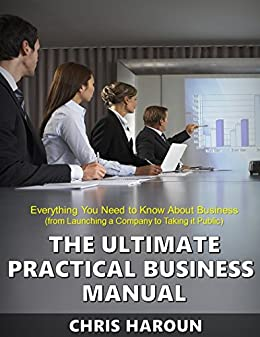 The Ultimate Practical Business Manual: Everything You Need to Know About Business (from Launching a Company to Taking it Public) by [Haroun, Chris]