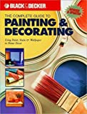 The Complete Guide to Painting & Decorating : Using Paint, Stain & Wallpaper in Home Decor (Black & Decker Complete Guide Series) (Black & Decker Complete Guide Series)