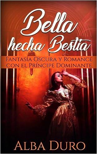Bella hecha Bestia: Fantasía Oscura y Romance con el Príncipe Dominante Novela Romántica y Erótica: Amazon.es: Alba Duro: Libros