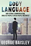 Body Language: Master Non-Verbal Communication, Learn How To Analyze People & How To Read People Instantly (Communication Skills,Social ... Speaking) (Volume 5)