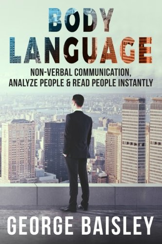 Body Language: Master Non-Verbal Communication, Learn How To Analyze People & How To Read People Instantly (Communication Skills,Social ... Speaking) (Volume 5) by CreateSpace Independent Publishing Platform