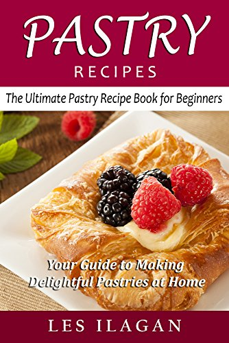 Pastry Recipes: The Ultimate Pastry Recipe Book for Beginners: Your Guide to Making Delightful Pastries at Home