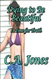 Dying to Be Beautiful, C. A. Jones, 1448992699