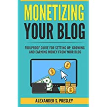 Monetizing Your Blog: Foolproof Guide For Setting Up, Growing and Earning Money From Your Blog (Optimizing, Affiliate Marketing, Passive Income, Driving Traffic)