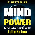 Mind Power: La Puissance de Votre Esprit [Mind Power: The Power of Your Spirit] Hörbuch von John Kehoe Gesprochen von: Maxime Metzger