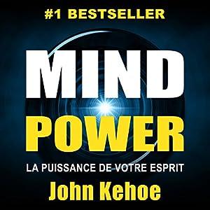 Mind Power: La Puissance de Votre Esprit [Mind Power: The Power of Your Spirit]   Livre audio Auteur(s) : John Kehoe Narrateur(s) : Maxime Metzger