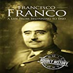 Francisco Franco: A Life from Beginning to End | Hourly History