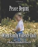 Peace Begins When Family Violence Ends, Chelsea Elizabeth Greene, 1462410286