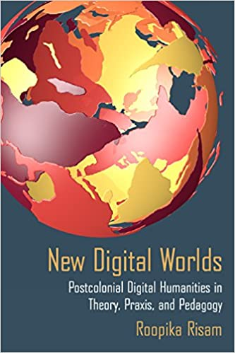 Postcolonial Digital Humanities in Theory Praxis New Digital Worlds and Pedagogy