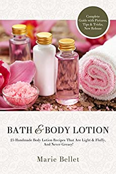 Bath & Body Lotion: 25 Handmade Body Lotion Recipes That Are Light & Fluffy,  And Never Greasy! by [Bellet, Marie]