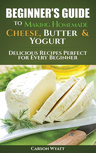 Beginners Guide to Making Homemade Cheese, Butter & Yogurt: Delicious Recipes Perfect for Every Beginner! (Homesteading Freedom) by [Wyatt, Carson]