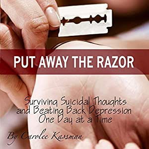 Put Away the Razor: Surviving Suicidal Thoughts and Beating Back Depression One Day at a Time Audiobook