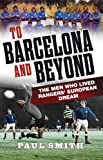 To Barcelona and Beyond : The Men Who Lived Rangers' European Dream, Smith, Paul, 1841589950