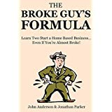 The Broke Guy's Formula: Learn Two Start a Home Based Business… Even If You're Almost Broke!