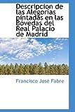 Descripcion de Las Alegorias Pintadas en Las Bovedas Del Real Palacio de Madrid, Francisco Jose Fabre, 055934614X