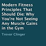 Modern Fitness Principles That Should Die: Why You're Not Seeing Any Muscle Gains in the Gym | Trevor Clinger