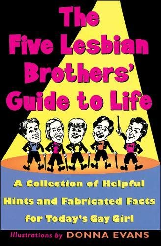 The Five Lesbian Brother's Guide to Life: A Collection of Helpful Hints and Fabricated Facts for Today's Gay Girl