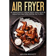 Air Fryer Cookbook: 45 Amazingly Delicious And Quick Healthy Recipes With Pictures