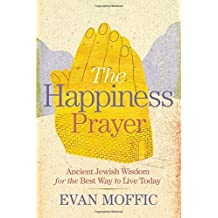 The Happiness Prayer: Ancient Jewish Wisdom for the Best Way to Live Today