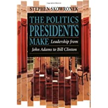 The Politics Presidents Make: Leadership from John Adams to Bill Clinton, Revised Edition