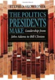 The Politics Presidents Make: Leadership from John Adams to Bill Clinton, Revised Edition, Stephen Skowronek, 0674689372