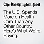 The U.S. Spends More on Health Care Than Any Other Country. Here's What We're Buying. | Carolyn Y. Johnson