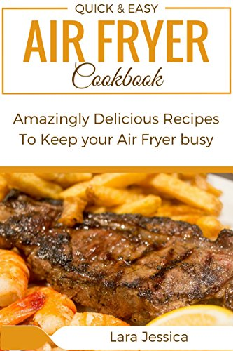 Quick and Easy Air Fryer Cookbook: Amazingly Delicious Recipes To Keep your Air Fryer busy.