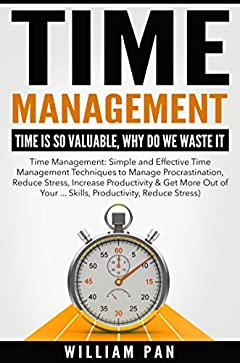 Time Management: Time is So Valuable, Why Do We Waste It (Effective Time Management Techniques to Manage Procrastination, Reduce Stress, Increase Productivity)