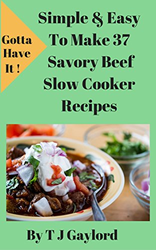 Gotta Have It Simple and EasyTo Make 37 Savory Beef Slow Cooker Recipes