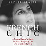 French Chic: A French Woman's Guide to Dress Elegantly and Live Effortlessly Chic | Sophie Claire