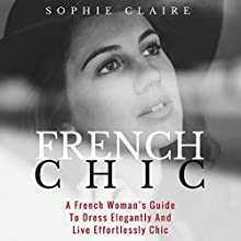 French Chic: A French Woman's Guide to Dress Elegantly and Live Effortlessly Chic Audiobook by Sophie Claire Narrated by Yael Eylat-Tanaka