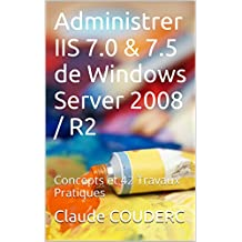 Administrer IIS 7.0 & 7.5 de Windows Server 2008 / R2: Concepts et 42 Travaux Pratiques (French Edition)