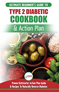 Type 2 Diabetes Cookbook & Action Plan: The Ultimate Beginner's Diabetic Diet Cookbook & Kickstarter Action Plan Guide to Naturally Reverse Diabetes + Proven, Easy & Healthy Type 2 Diabetic Recipes