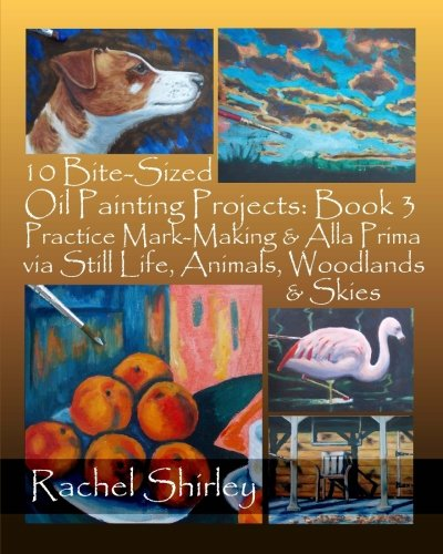 10 Bite-Sized Oil Painting Projects: Book 3: Practice Mark-Making & Alla Prima via Still Life, Animals, Woodlands & Skies