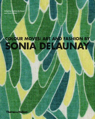 Colour Moves: Art and Fashion by Sonia Delaunay. by Matilda McQuaid, Susan Brown