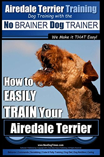 Airedale Terrier Training | Dog Training with the No BRAINER Dog TRAINER ~ We make it THAT Easy!: How to Easily TRAIN Your Airedale Terrier