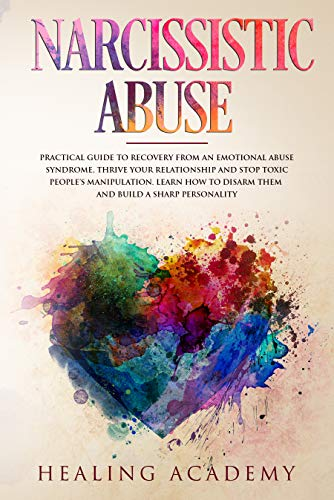 Narcissistic Abuse: Practical Guide to Recovery From an Emotional Abuse Syndrome, Thrive Your Relationship and Stop Toxic People's Manipulation. Learn How to Disarm Them and Build a Sharp Personality by [Academy, Healing]