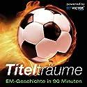 Titelträume: EM-Geschichte in 90 Minuten Hörbuch von Andreas Wilde Gesprochen von: Andreas Wilde