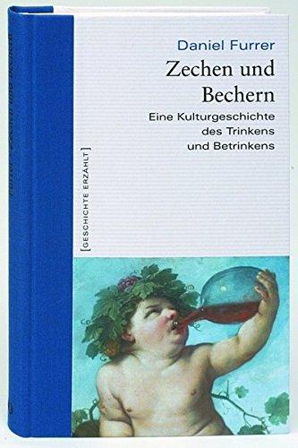 Zechen und Bechern. Eine Kulturgeschichte des Trinkens und Betrinkens. Geschichte erzählt: Bd. 4