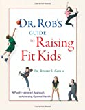 Dr. Rob's Guide to Raising Fit Kids, Robert S. Gotlin and Lois Wyse, 0979356431