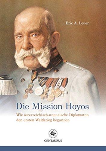 Die Mission Hoyos: Wie österreichisch-ungarische Diplomaten den ersten Weltkrieg begannen (Reihe Geschichtswissenschaft, Band 59)