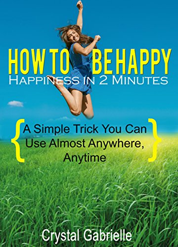 How to Be Happy: Happiness in 2 Minutes: A Simple Trick You Can Use Almost Anywhere, Anytime